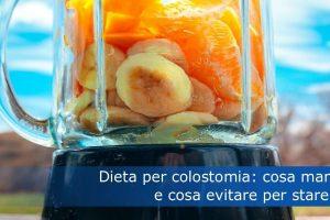 Dieta per colostomia: cosa mangiare e cosa evitare per stare bene
